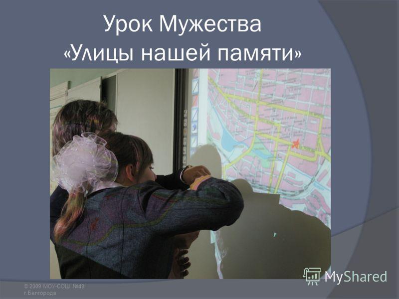 Урок Мужества «Улицы нашей памяти» © 2009 МОУ-СОШ 49 г.Белгорода