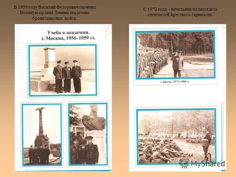 В 1959 году Василий Федорович окончил Военную ордена Ленина академию бронетанковых войск. С 1972 года – начальник политотдела спецчастей Бресткого гарнизона.