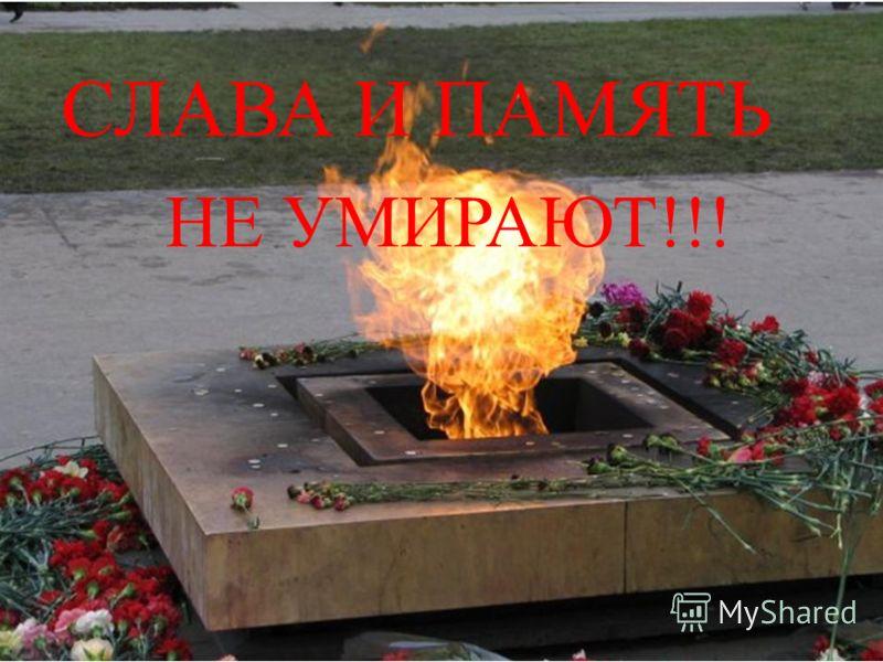 СЛАВА И ПАМЯТЬ НЕ УМИРАЮТ!!!