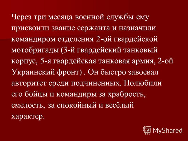 Через три месяца военной службы ему присвоили звание сержанта и назначили командиром отделения 2-ой гвардейской мотобригады (3-й гвардейский танковый корпус, 5-я гвардейская танковая армия, 2-ой Украинский фронт). Он быстро завоевал авторитет среди п