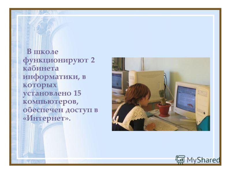 В школе функционируют 2 кабинета информатики, в которых установлено 15 компьютеров, обеспечен доступ в «Интернет».