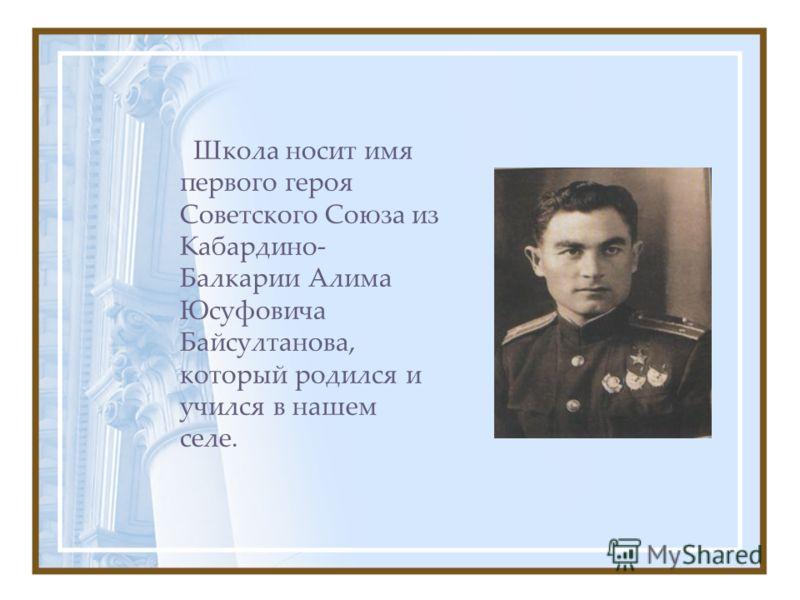 Школа носит имя первого героя Советского Союза из Кабардино- Балкарии Алима Юсуфовича Байсултанова, который родился и учился в нашем селе.