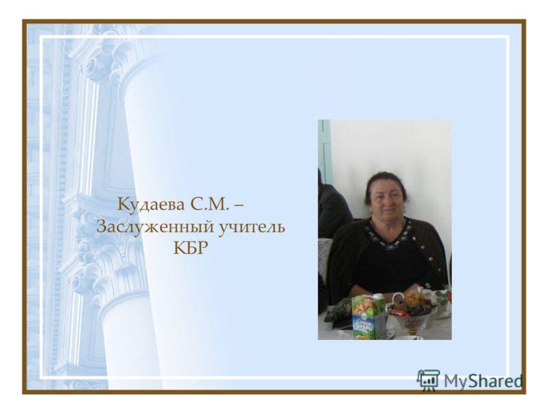 Кудаева С.М. – Заслуженный учитель КБР