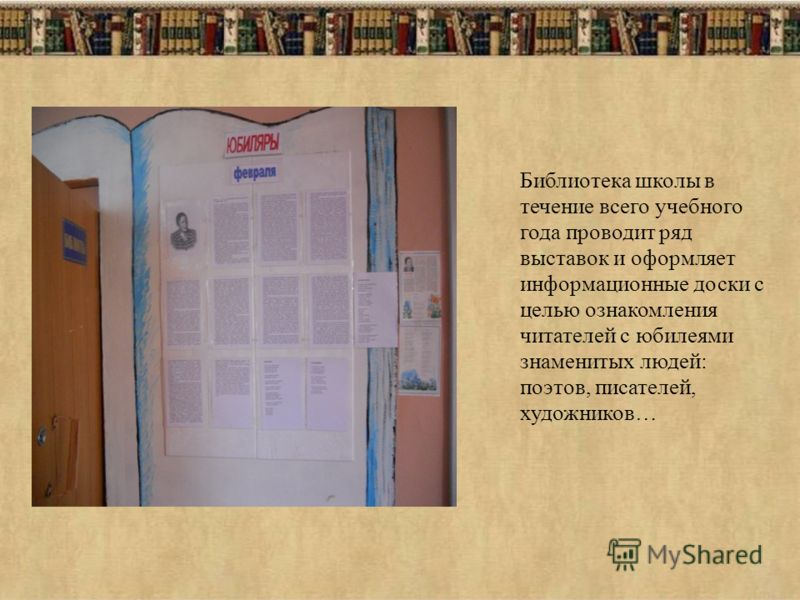 Библиотека школы в течение всего учебного года проводит ряд выставок и оформляет информационные доски с целью ознакомления читателей с юбилеями знаменитых людей: поэтов, писателей, художников…