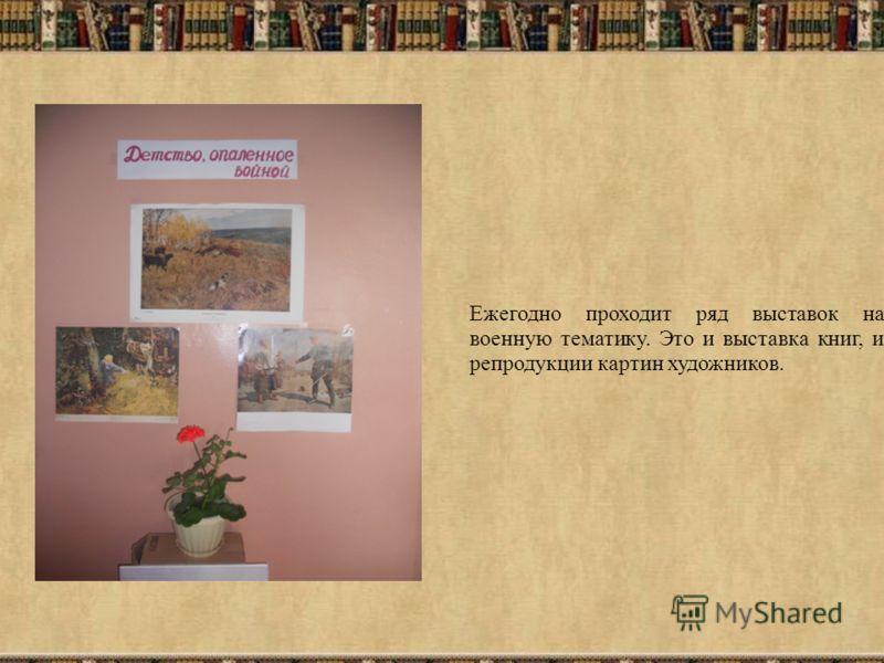 Ежегодно проходит ряд выставок на военную тематику. Это и выставка книг, и репродукции картин художников.