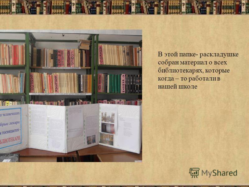 В этой папке- раскладушке собран материал о всех библиотекарях, которые когда – то работали в нашей школе