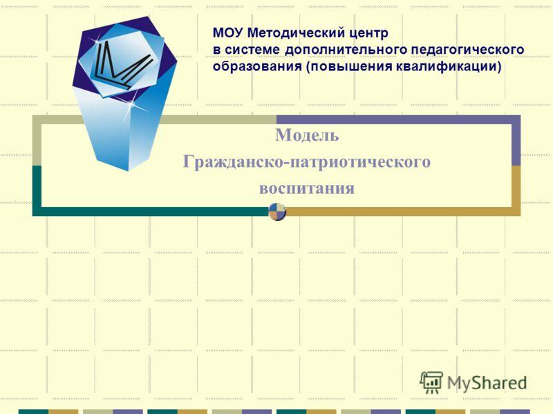 Модель Гражданско-патриотического воспитания МОУ Методический центр в системе дополнительного педагогического образования (повышения квалификации)