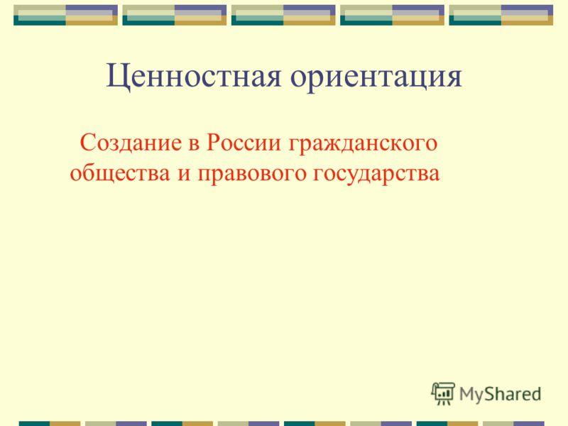 Ценностная ориентация Создание в России гражданского общества и правового государства