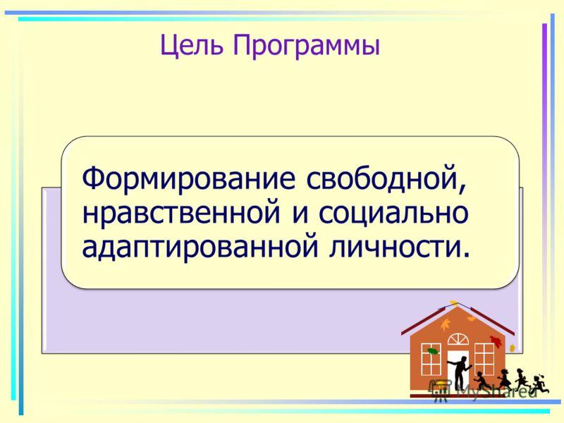 Цель Программы Формирование свободной, нравственной и социально адаптированной личности.