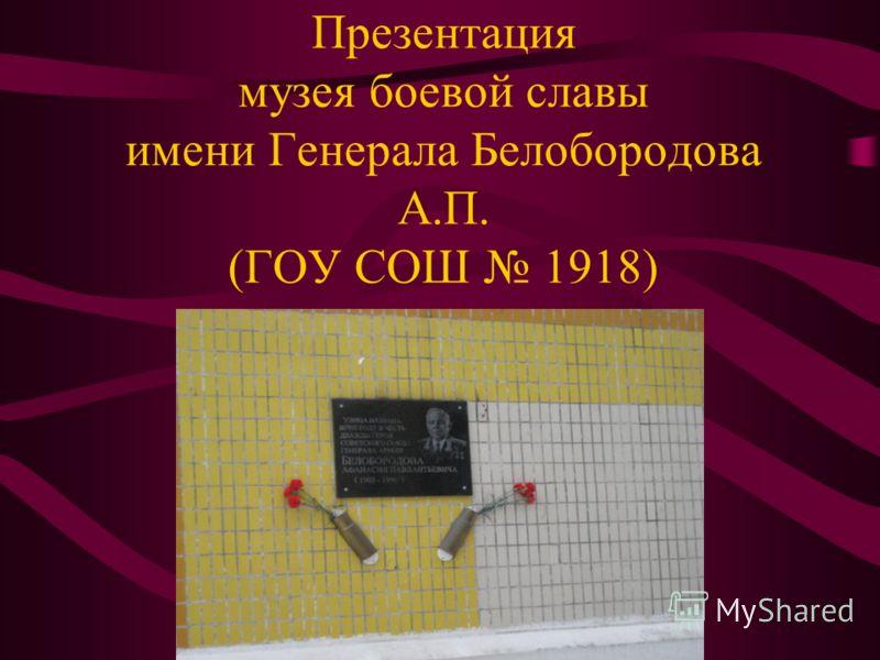 Презентация музея боевой славы имени Генерала Белобородова А.П. (ГОУ СОШ 1918)