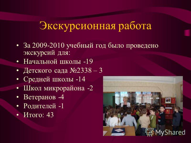 Экскурсионная работа За 2009-2010 учебный год было проведено экскурсий для: Начальной школы -19 Детского сада 2338 – 3 Средней школы -14 Школ микрорайона -2 Ветеранов -4 Родителей -1 Итого: 43