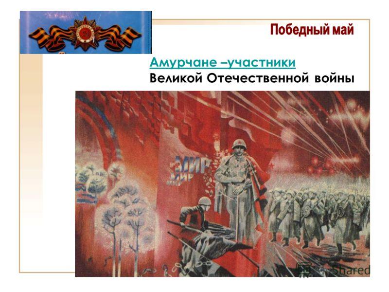 Амурчане –участники Амурчане –участники Великой Отечественной войны