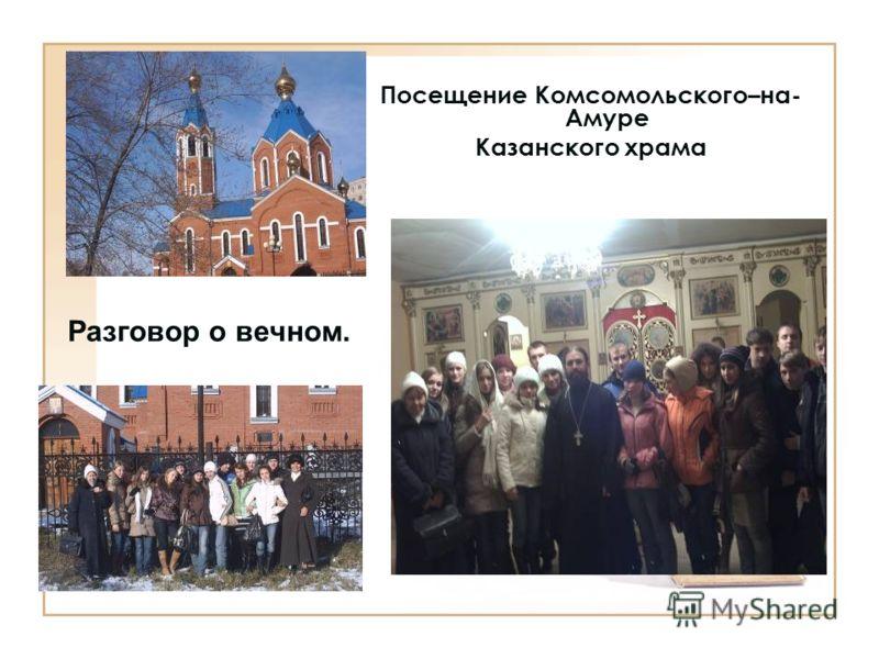 Посещение Комсомольского–на- Амуре Казанского храма Разговор о вечном.