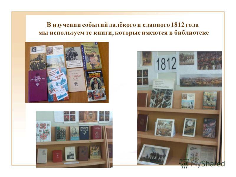 В изучении событий далёкого и славного 1812 года мы используем те книги, которые имеются в библиотеке