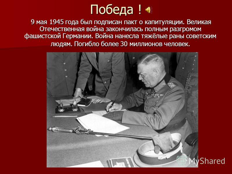 Победа ! 9 мая 1945 года был подписан пакт о капитуляции. Великая Отечественная война закончилась полным разгромом фашистской Германии. Война нанесла тяжёлые раны советским людям. Погибло более 30 миллионов человек. 9 мая 1945 года был подписан пакт