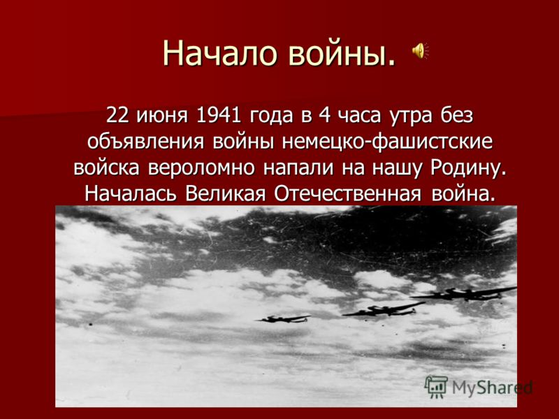 Начало войны. 22 июня 1941 года в 4 часа утра без объявления войны немецко-фашистские войска вероломно напали на нашу Родину. Началась Великая Отечественная война. 22 июня 1941 года в 4 часа утра без объявления войны немецко-фашистские войска веролом