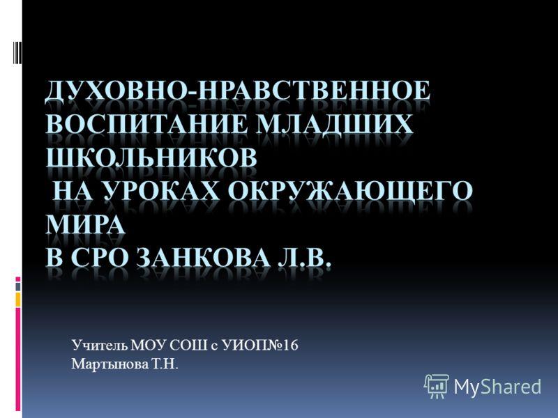 Учитель МОУ СОШ с УИОП16 Мартынова Т.Н.