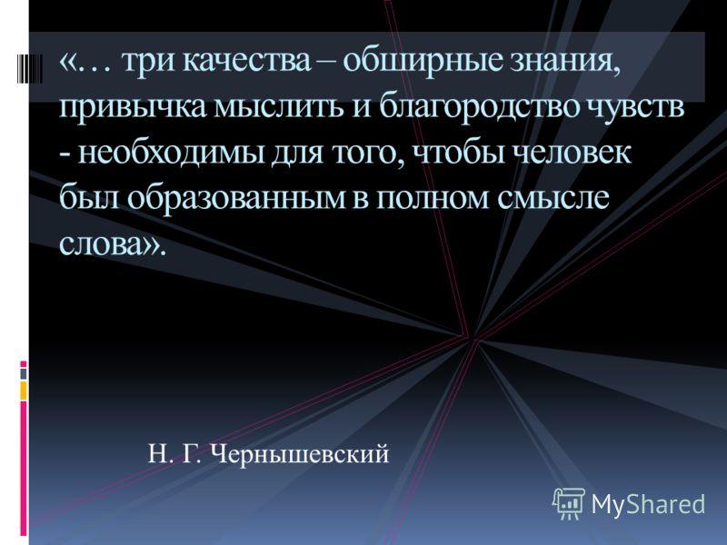«… три качества – обширные знания, привычка мыслить и благородство чувств - необходимы для того, чтобы человек был образованным в полном смысле слова». Н. Г. Чернышевский