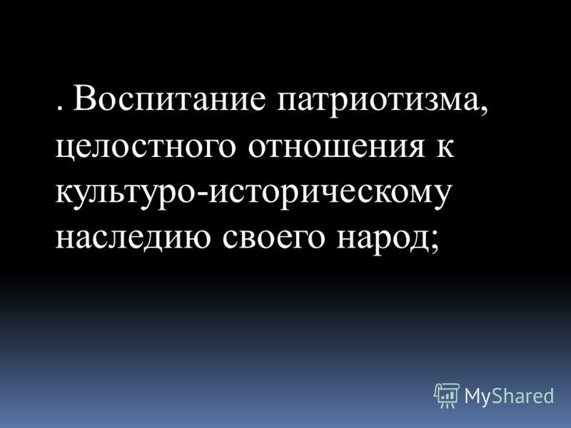 . Воспитание патриотизма, целостного отношения к культуро-историческому наследию своего народ;