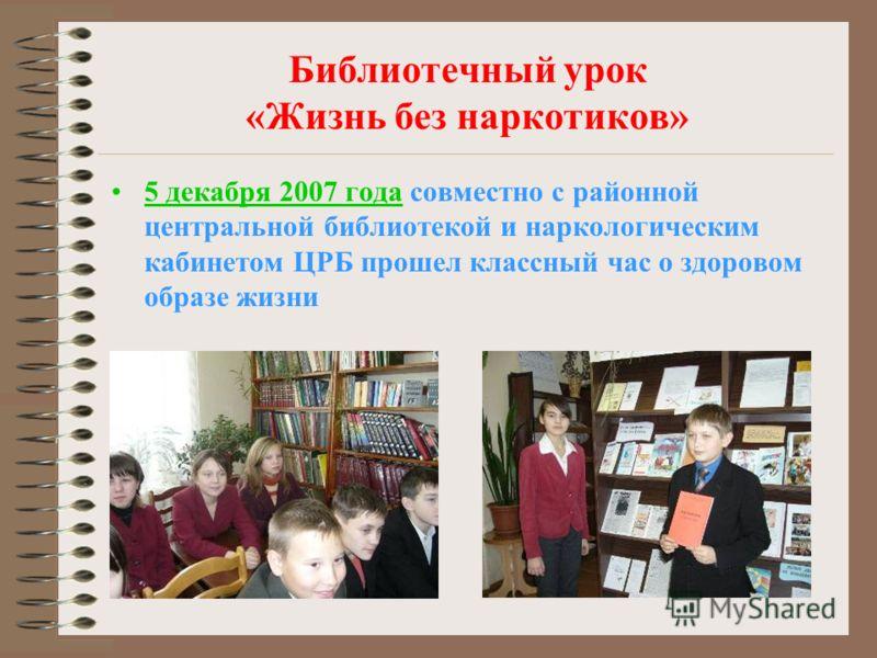 Библиотечный урок «Жизнь без наркотиков» 5 декабря 2007 года совместно с районной центральной библиотекой и наркологическим кабинетом ЦРБ прошел классный час о здоровом образе жизни