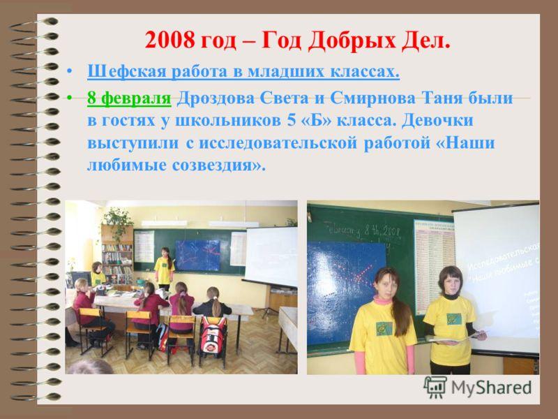 2008 год – Год Добрых Дел. Шефская работа в младших классах. 8 февраля Дроздова Света и Смирнова Таня были в гостях у школьников 5 «Б» класса. Девочки выступили с исследовательской работой «Наши любимые созвездия».