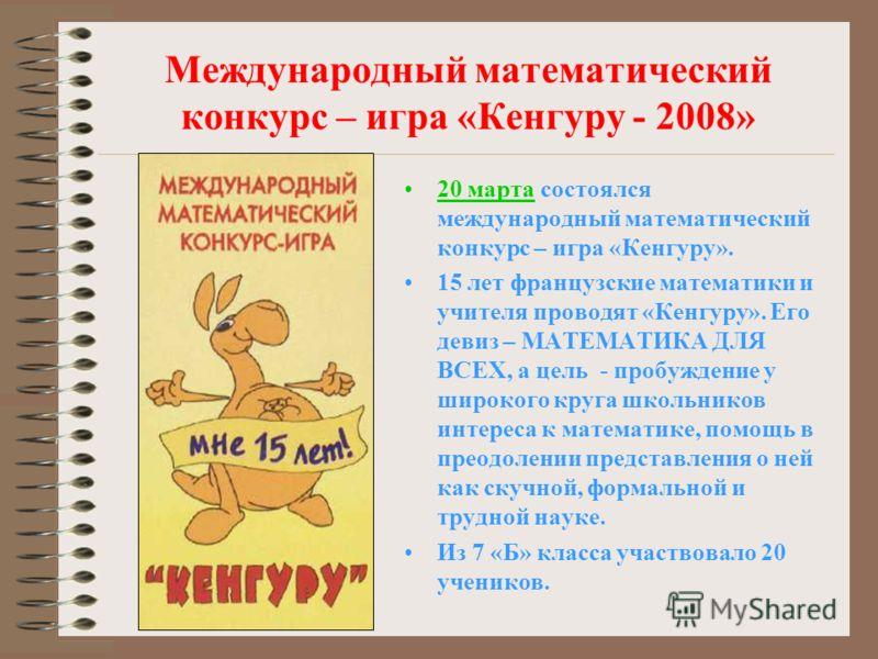 Международный математический конкурс – игра «Кенгуру - 2008» 20 марта состоялся международный математический конкурс – игра «Кенгуру». 15 лет французские математики и учителя проводят «Кенгуру». Его девиз – МАТЕМАТИКА ДЛЯ ВСЕХ, а цель - пробуждение у