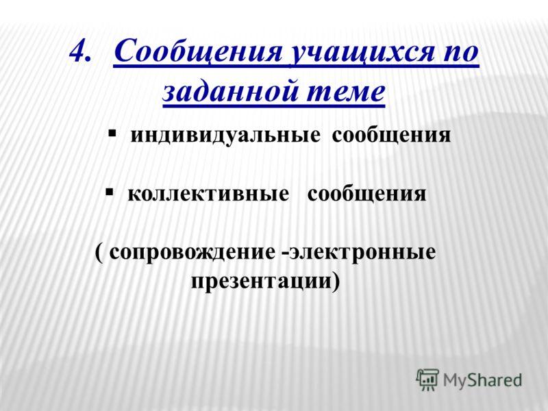 4.Сообщения учащихся по заданной теме индивидуальные сообщения коллективные сообщения ( сопровождение -электронные презентации)