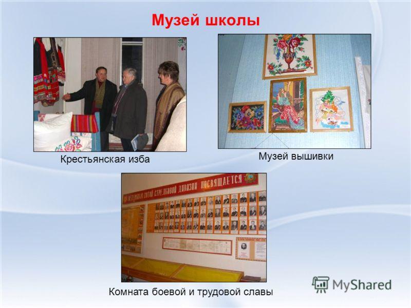 Музей школы Музей вышивки Крестьянская изба Комната боевой и трудовой славы