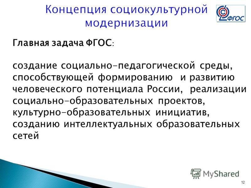 Главная задача ФГОС : создание социально-педагогической среды, способствующей формированию и развитию человеческого потенциала России, реализации социально-образовательных проектов, культурно-образовательных инициатив, созданию интеллектуальных образ