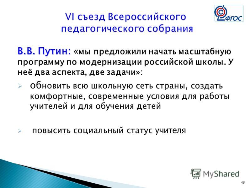 49 В.В. Путин: В.В. Путин: « мы предложили начать масштабную программу по модернизации российской школы. У неё два аспекта, две задачи»: об новить всю школьную сеть страны, создать комфортные, современные условия для работы учителей и для обучения де