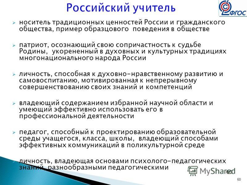 60 Российский учитель носитель традиционных ценностей России и гражданского общества, пример образцового поведения в обществе патриот, осознающий свою сопричастность к судьбе Родины, укорененный в духовных и культурных традициях многонационального на