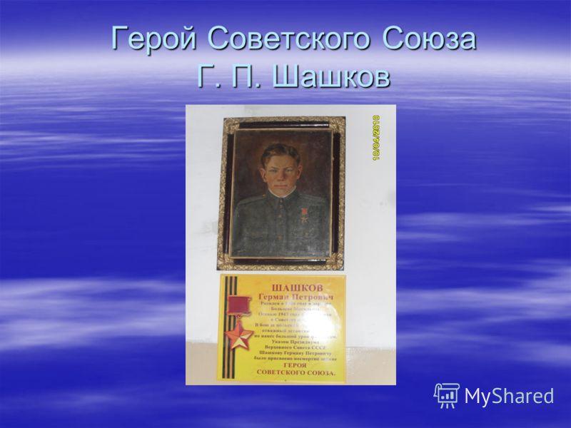 Герой Советского Союза Г. П. Шашков Герой Советского Союза Г. П. Шашков