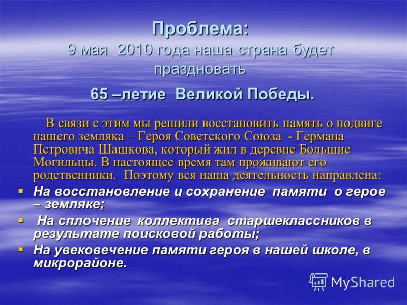 Проблема: 9 мая 2010 года наша страна будет праздновать 65 –летие Великой Победы. В связи с этим мы решили восстановить память о подвиге нашего земляка – Героя Советского Союза - Германа Петровича Шашкова, который жил в деревне Большие Могильцы. В на