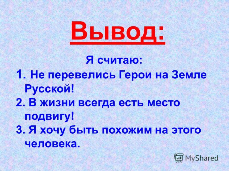 Я считаю: 1. Не перевелись Герои на Земле Русской! 2. В жизни всегда есть место подвигу! 3. Я хочу быть похожим на этого человека. Вывод: