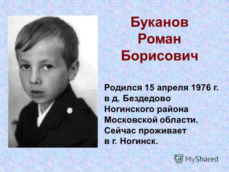 Буканов Роман Борисович Родился 15 апреля 1976 г. в д. Бездедово Ногинского района Московской области. Сейчас проживает в г. Ногинск.