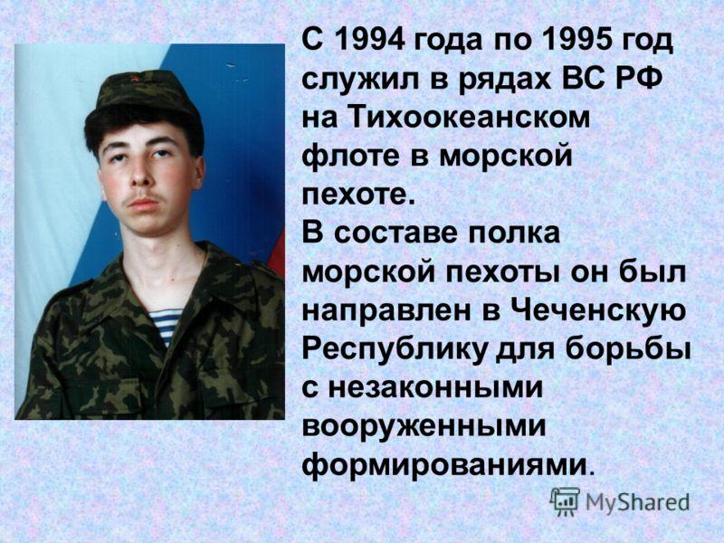 С 1994 года по 1995 год служил в рядах ВС РФ на Тихоокеанском флоте в морской пехоте. В составе полка морской пехоты он был направлен в Чеченскую Республику для борьбы с незаконными вооруженными формированиями.
