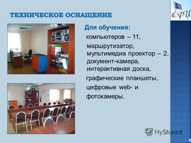 Для обучения: компьютеров – 11, маршрутизатор, мультимедиа проектор – 2, документ-камера, интерактивная доска, графические планшеты, цифровые web- и фотокамеры. 4