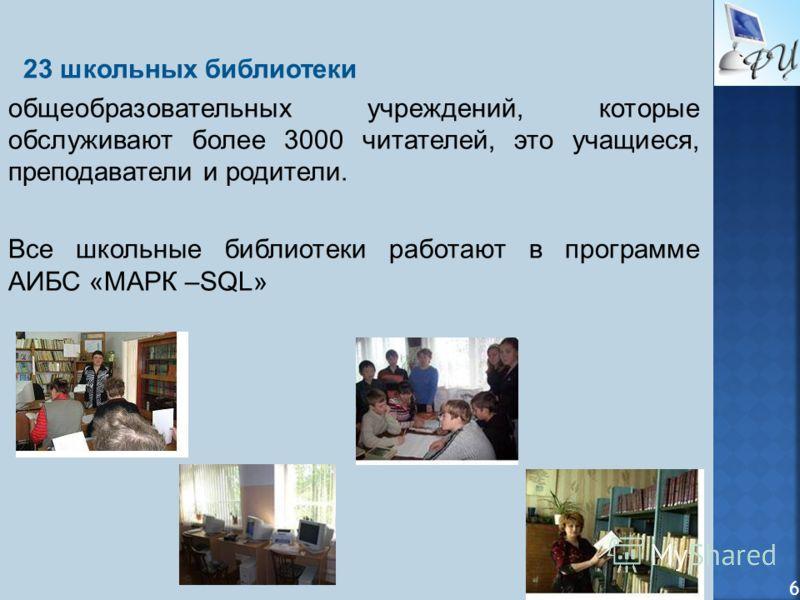 23 школьных библиотеки общеобразовательных учреждений, которые обслуживают более 3000 читателей, это учащиеся, преподаватели и родители. Все школьные библиотеки работают в программе АИБС «МАРК –SQL» 6