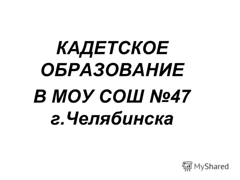 КАДЕТСКОЕ ОБРАЗОВАНИЕ В МОУ СОШ 47 г.Челябинска