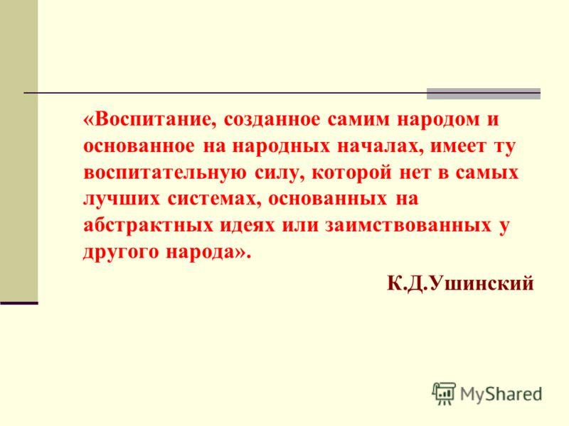 «Воспитание, созданное самим народом и основанное на народных началах, имеет ту воспитательную силу, которой нет в самых лучших системах, основанных на абстрактных идеях или заимствованных у другого народа». К.Д.Ушинский