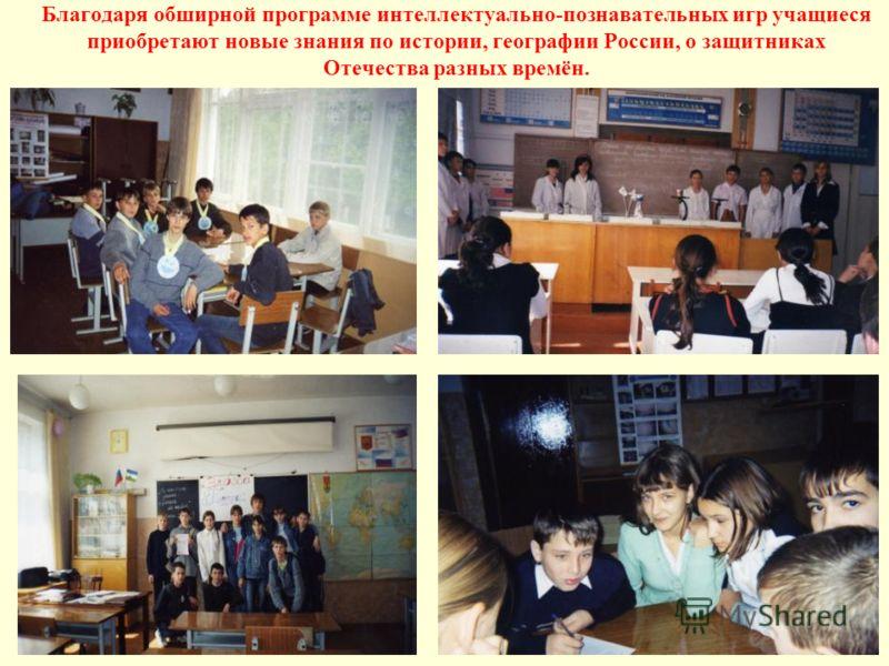 Благодаря обширной программе интеллектуально-познавательных игр учащиеся приобретают новые знания по истории, географии России, о защитниках Отечества разных времён.