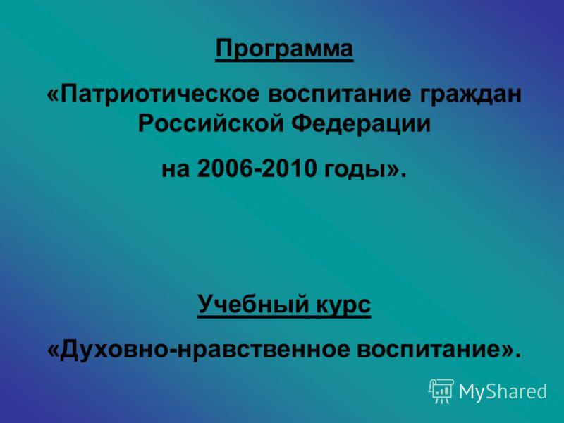 Программа «Патриотическое воспитание граждан Российской Федерации на 2006-2010 годы». Учебный курс «Духовно-нравственное воспитание».