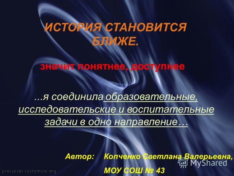 ИСТОРИЯ СТАНОВИТСЯ БЛИЖЕ. значит понятнее, доступнее...я соединила образовательные, исследовательские и воспитательные задачи в одно направление… Копченко Светлана Валерьевна, МОУ СОШ 43 Автор: