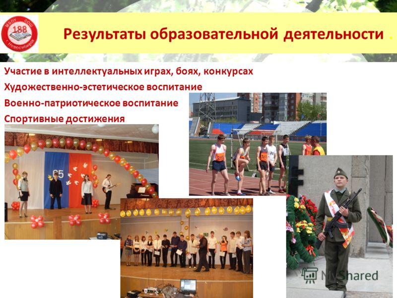 Результаты образовательной деятельности. Участие в интеллектуальных играх, боях, конкурсах Художественно-эстетическое воспитание Военно-патриотическое воспитание Спортивные достижения