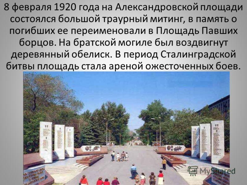8 февраля 1920 года на Александровской площади состоялся большой траурный митинг, в память о погибших ее переименовали в Площадь Павших борцов. На братской могиле был воздвигнут деревянный обелиск. В период Сталинградской битвы площадь стала ареной о