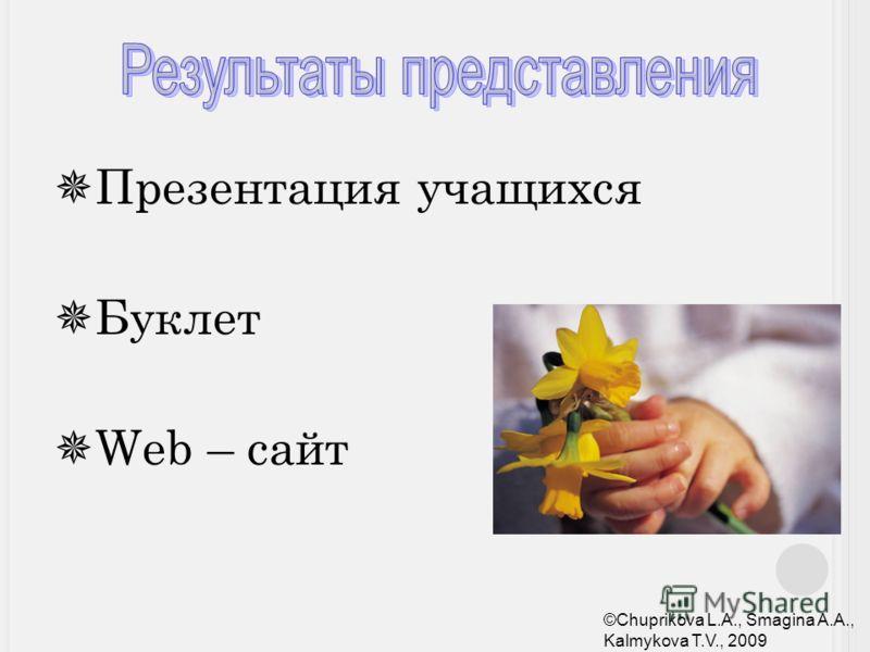 Презентация учащихся Буклет Web – сайт ©Chuprikova L.A., Smagina A.A., Kalmykova T.V., 2009