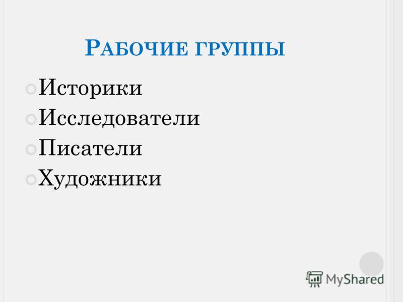 Р АБОЧИЕ ГРУППЫ Историки Исследователи Писатели Художники