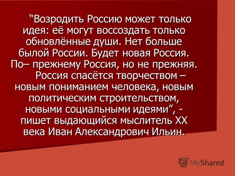 Возродить Россию может только идея: её могут воссоздать только обновлённые души. Нет больше былой России. Будет новая Россия. По– прежнему Россия, но не прежняя. Россия спасётся творчеством – новым пониманием человека, новым политическим строительств