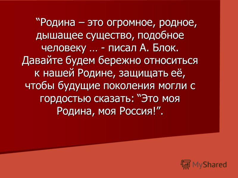 Родина – это огромное, родное, дышащее существо, подобное человеку … - писал А. Блок. Давайте будем бережно относиться к нашей Родине, защищать её, чтобы будущие поколения могли с гордостью сказать: Это моя Родина, моя Россия!. Родина – это огромное,