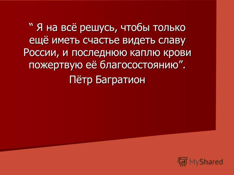 Я на всё решусь, чтобы только ещё иметь счастье видеть славу России, и последнюю каплю крови пожертвую её благосостоянию. Я на всё решусь, чтобы только ещё иметь счастье видеть славу России, и последнюю каплю крови пожертвую её благосостоянию. Пётр Б
